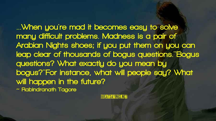 Leap Sayings By Rabindranath Tagore: ...When you're mad it becomes easy to solve many difficult problems. Madness is a pair