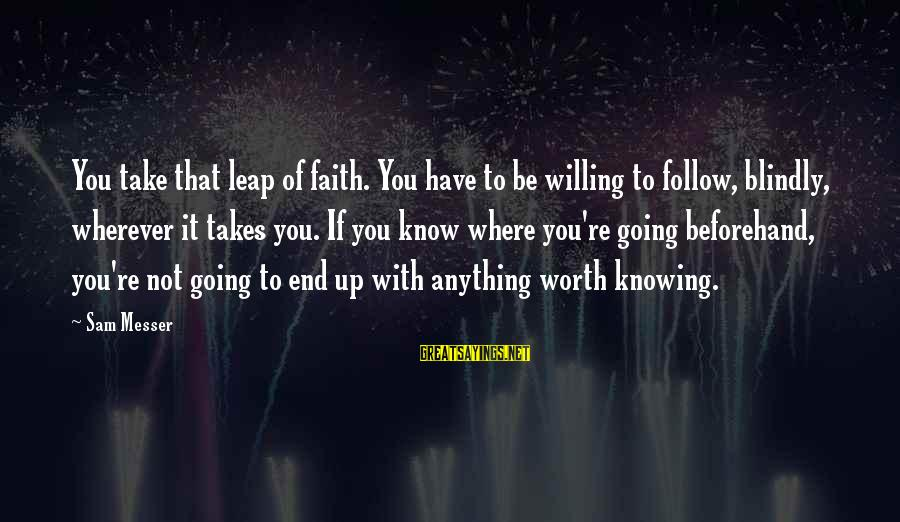 Leap Sayings By Sam Messer: You take that leap of faith. You have to be willing to follow, blindly, wherever