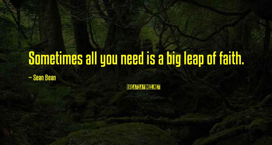 Leap Sayings By Sean Bean: Sometimes all you need is a big leap of faith.