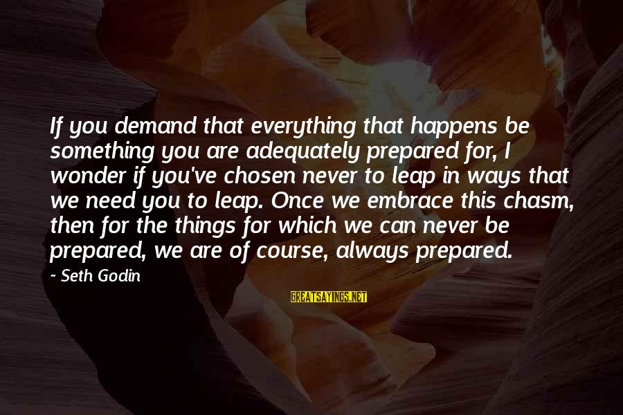 Leap Sayings By Seth Godin: If you demand that everything that happens be something you are adequately prepared for, I