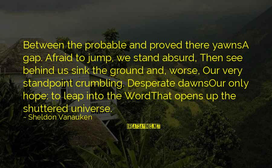 Leap Sayings By Sheldon Vanauken: Between the probable and proved there yawnsA gap. Afraid to jump, we stand absurd, Then
