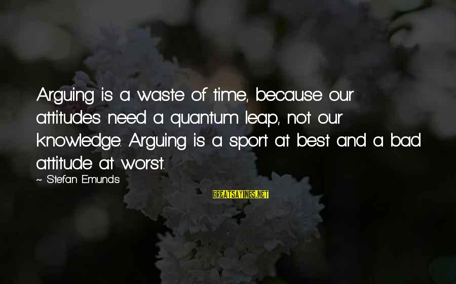 Leap Sayings By Stefan Emunds: Arguing is a waste of time, because our attitudes need a quantum leap, not our