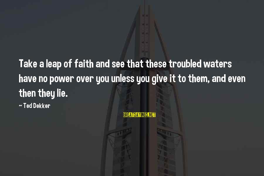 Leap Sayings By Ted Dekker: Take a leap of faith and see that these troubled waters have no power over