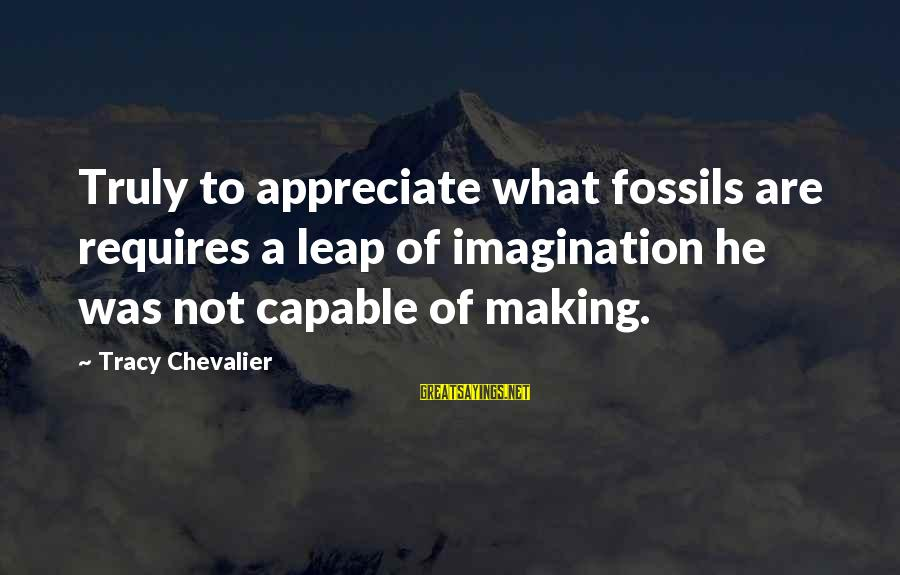 Leap Sayings By Tracy Chevalier: Truly to appreciate what fossils are requires a leap of imagination he was not capable