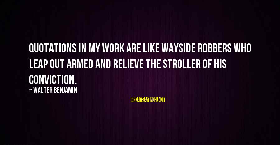 Leap Sayings By Walter Benjamin: Quotations in my work are like wayside robbers who leap out armed and relieve the