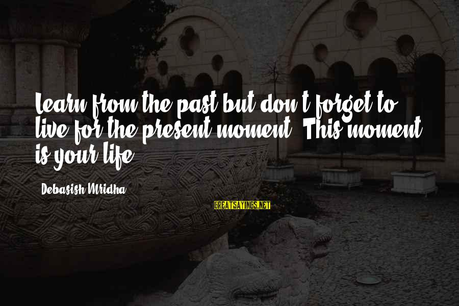 Learn From The Past Live In The Present Sayings By Debasish Mridha: Learn from the past but don't forget to live for the present moment. This moment