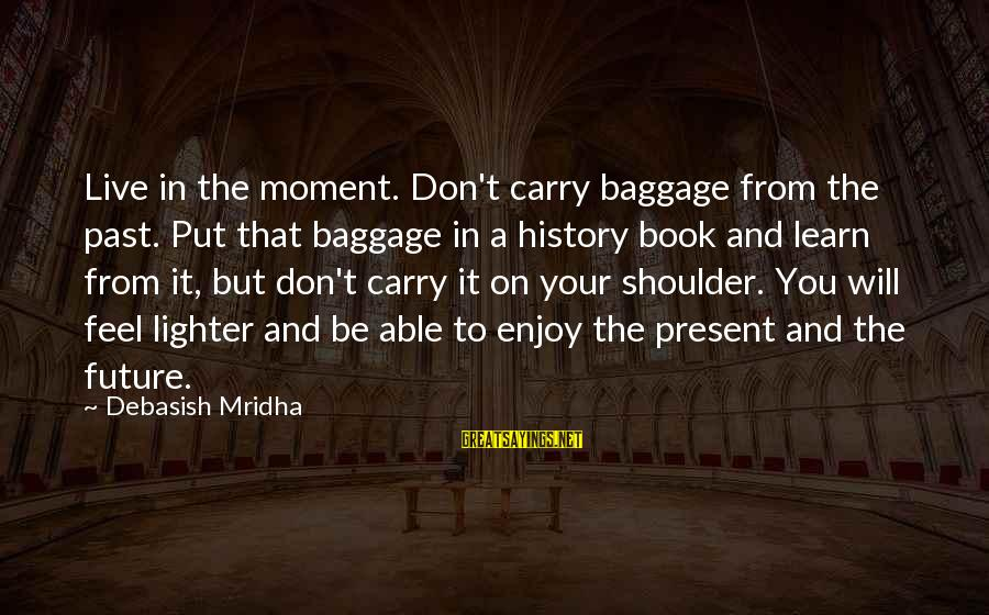 Learn From The Past Live In The Present Sayings By Debasish Mridha: Live in the moment. Don't carry baggage from the past. Put that baggage in a