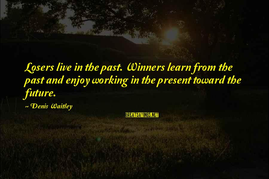 Learn From The Past Live In The Present Sayings By Denis Waitley: Losers live in the past. Winners learn from the past and enjoy working in the