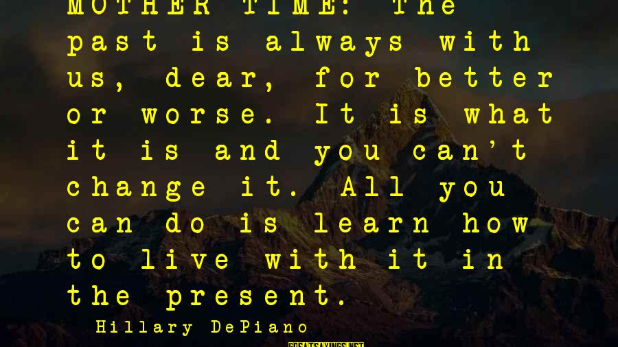 Learn From The Past Live In The Present Sayings By Hillary DePiano: MOTHER TIME: The past is always with us, dear, for better or worse. It is