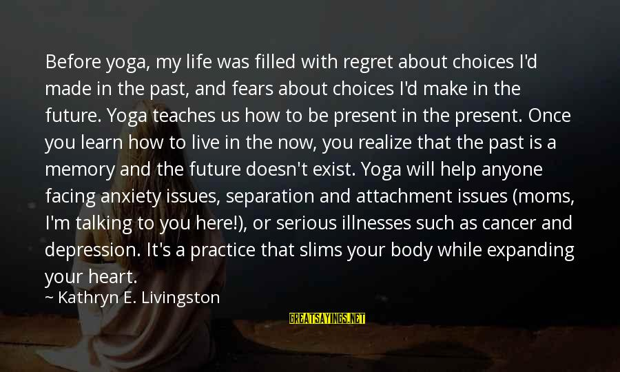 Learn From The Past Live In The Present Sayings By Kathryn E. Livingston: Before yoga, my life was filled with regret about choices I'd made in the past,