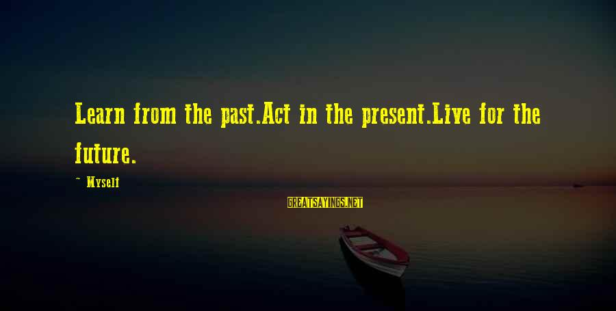 Learn From The Past Live In The Present Sayings By Myself: Learn from the past.Act in the present.Live for the future.