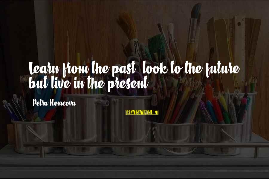 Learn From The Past Live In The Present Sayings By Petra Nemcova: Learn from the past, look to the future, but live in the present.