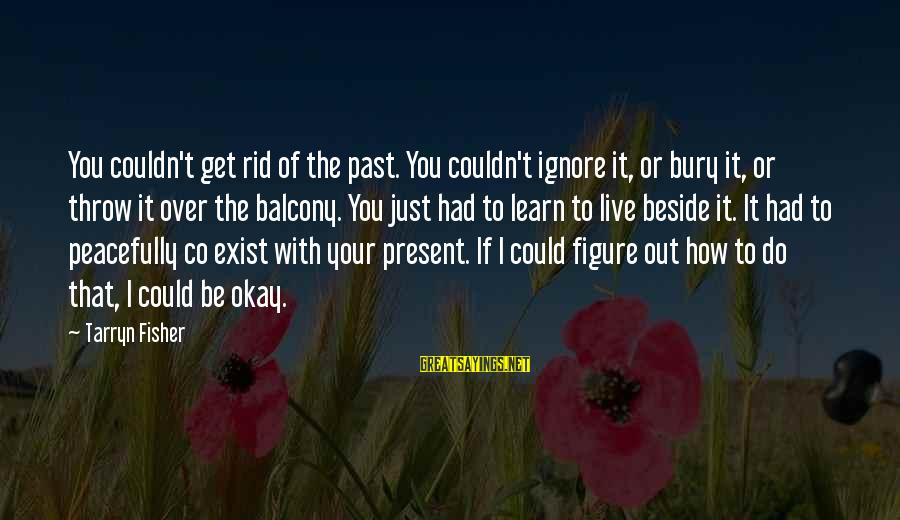 Learn From The Past Live In The Present Sayings By Tarryn Fisher: You couldn't get rid of the past. You couldn't ignore it, or bury it, or
