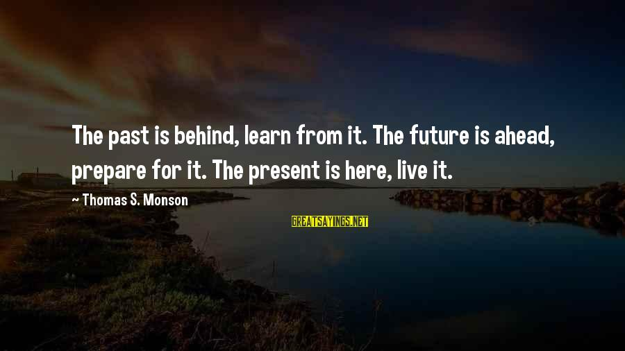 Learn From The Past Live In The Present Sayings By Thomas S. Monson: The past is behind, learn from it. The future is ahead, prepare for it. The
