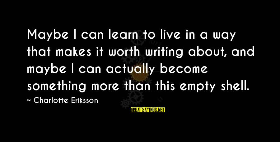 Learn To Live Alone Sayings By Charlotte Eriksson: Maybe I can learn to live in a way that makes it worth writing about,
