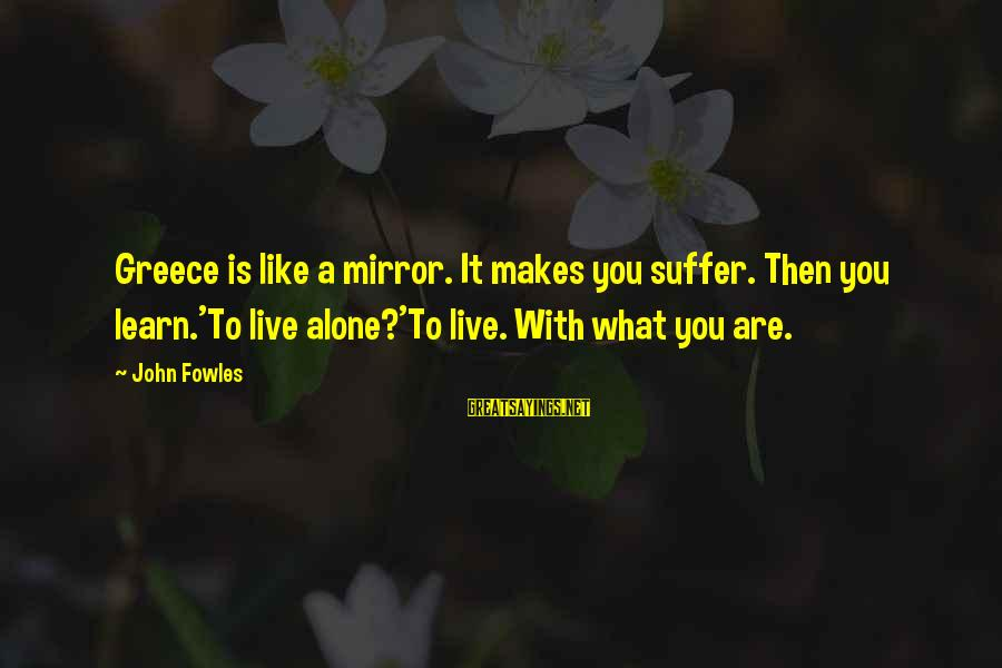 Learn To Live Alone Sayings By John Fowles: Greece is like a mirror. It makes you suffer. Then you learn.'To live alone?'To live.