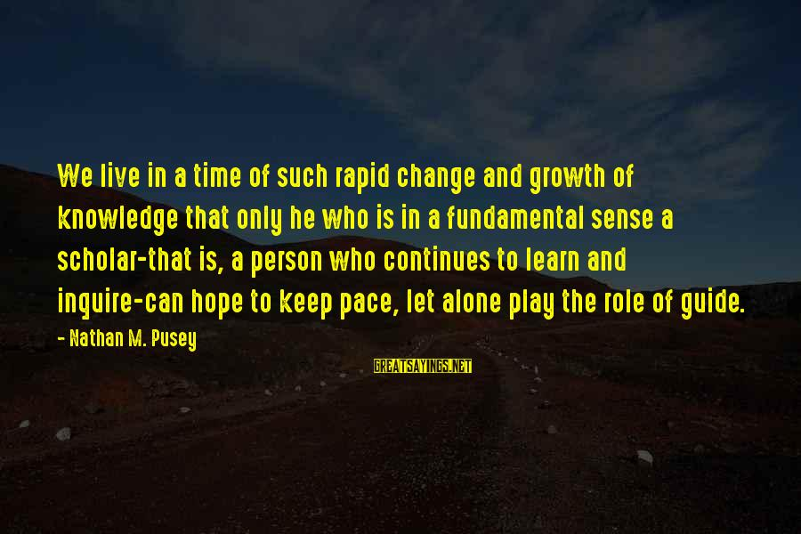 Learn To Live Alone Sayings By Nathan M. Pusey: We live in a time of such rapid change and growth of knowledge that only