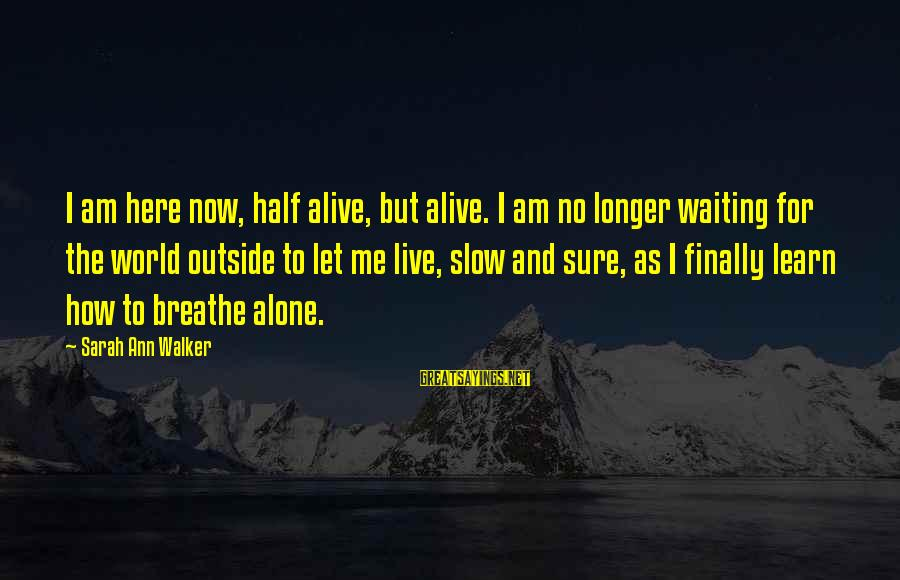 Learn To Live Alone Sayings By Sarah Ann Walker: I am here now, half alive, but alive. I am no longer waiting for the