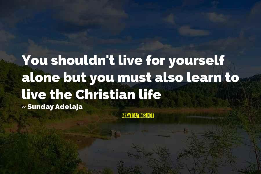 Learn To Live Alone Sayings By Sunday Adelaja: You shouldn't live for yourself alone but you must also learn to live the Christian