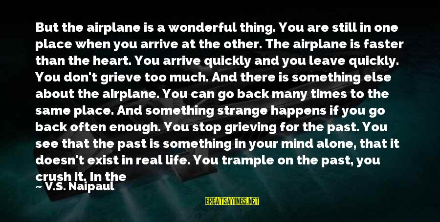 Learn To Live Alone Sayings By V.S. Naipaul: But the airplane is a wonderful thing. You are still in one place when you