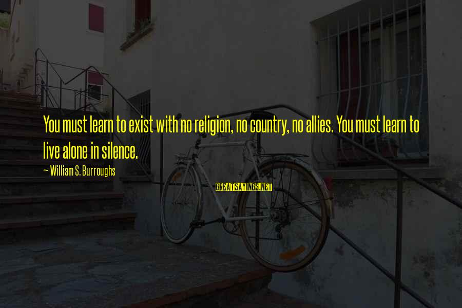 Learn To Live Alone Sayings By William S. Burroughs: You must learn to exist with no religion, no country, no allies. You must learn