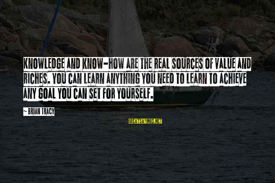Learn To Value Yourself Sayings By Brian Tracy: Knowledge and know-how are the real sources of value and riches. You can learn anything