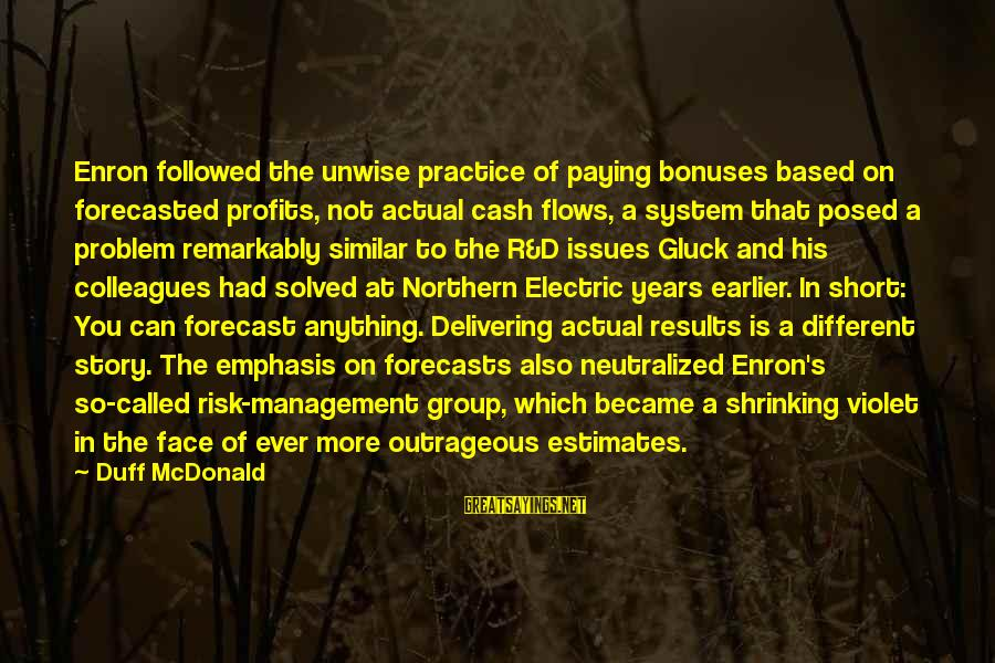 Learn To Value Yourself Sayings By Duff McDonald: Enron followed the unwise practice of paying bonuses based on forecasted profits, not actual cash