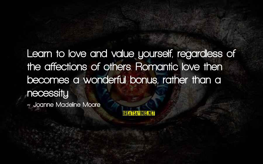 Learn To Value Yourself Sayings By Joanne Madeline Moore: Learn to love and value yourself, regardless of the affections of others. Romantic love then