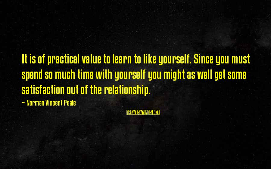 Learn To Value Yourself Sayings By Norman Vincent Peale: It is of practical value to learn to like yourself. Since you must spend so