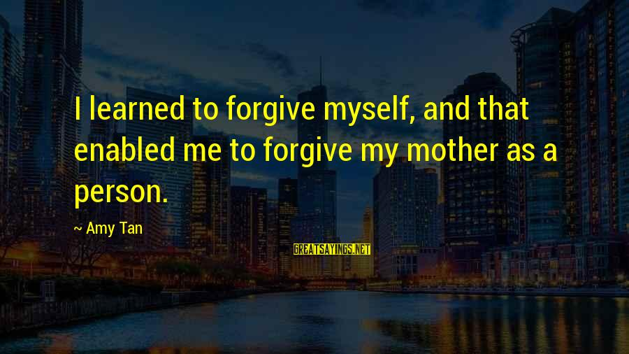 Learned Person Sayings By Amy Tan: I learned to forgive myself, and that enabled me to forgive my mother as a