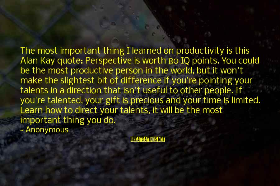 Learned Person Sayings By Anonymous: The most important thing I learned on productivity is this Alan Kay quote: Perspective is