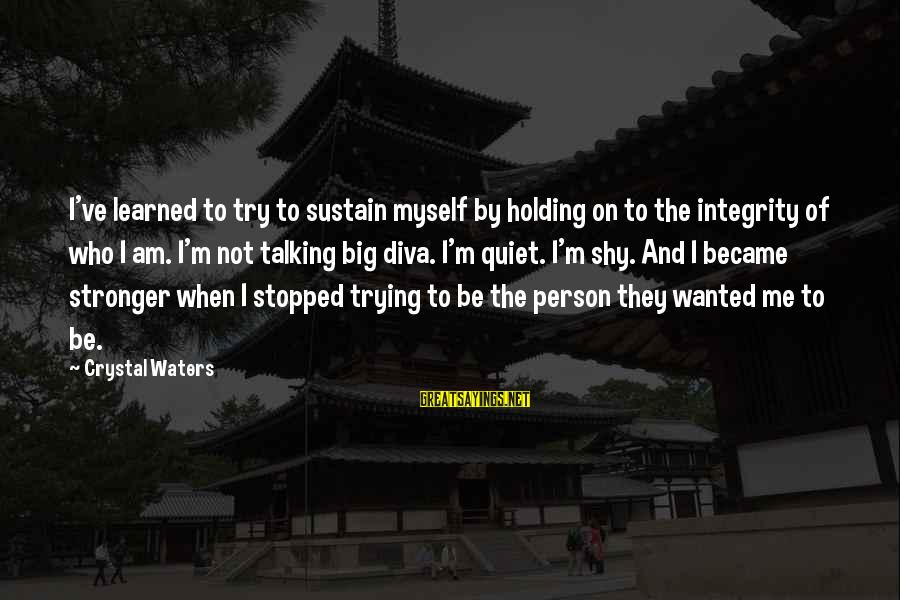 Learned Person Sayings By Crystal Waters: I've learned to try to sustain myself by holding on to the integrity of who