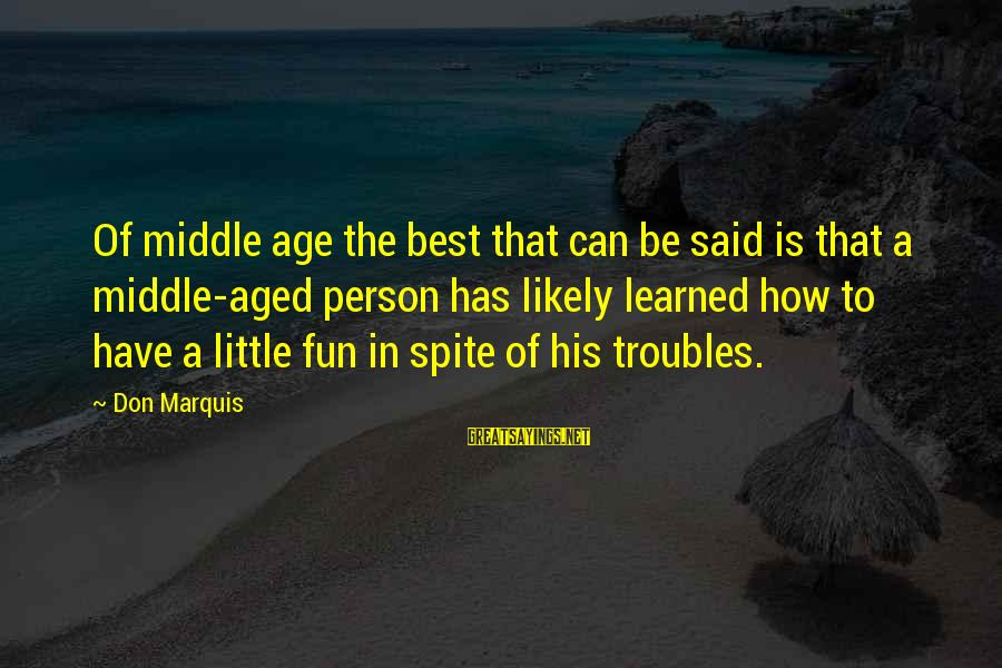 Learned Person Sayings By Don Marquis: Of middle age the best that can be said is that a middle-aged person has