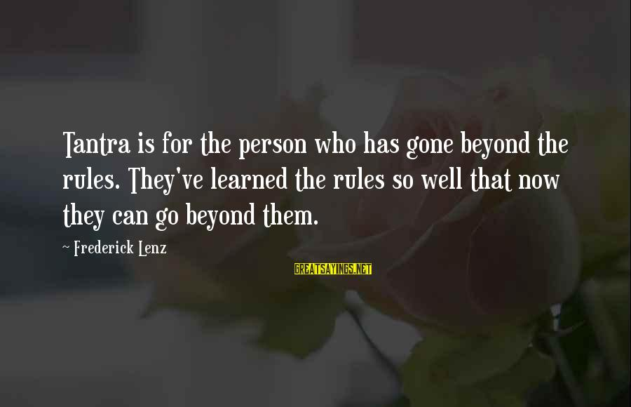 Learned Person Sayings By Frederick Lenz: Tantra is for the person who has gone beyond the rules. They've learned the rules
