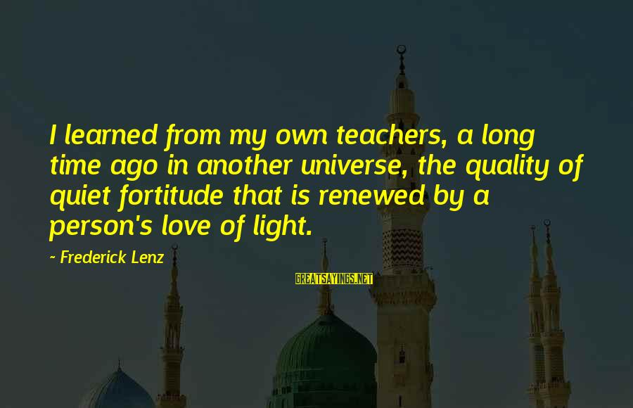 Learned Person Sayings By Frederick Lenz: I learned from my own teachers, a long time ago in another universe, the quality