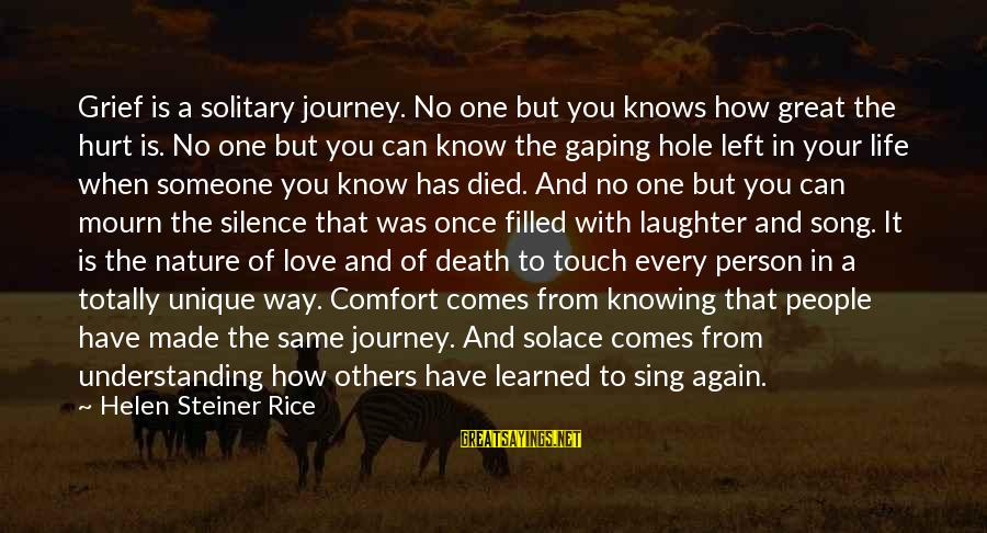 Learned Person Sayings By Helen Steiner Rice: Grief is a solitary journey. No one but you knows how great the hurt is.