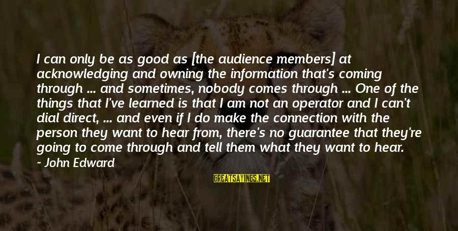 Learned Person Sayings By John Edward: I can only be as good as [the audience members] at acknowledging and owning the