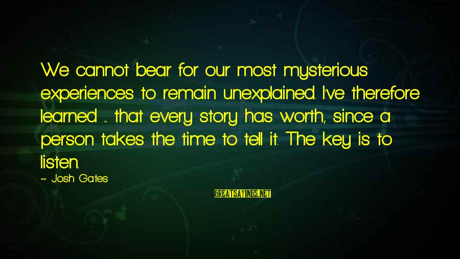 Learned Person Sayings By Josh Gates: We cannot bear for our most mysterious experiences to remain unexplained. I've therefore learned ...