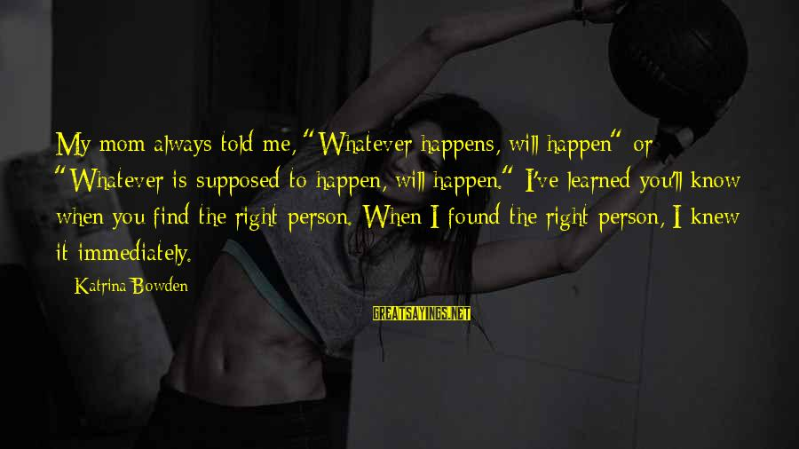 """Learned Person Sayings By Katrina Bowden: My mom always told me, """"Whatever happens, will happen"""" or """"Whatever is supposed to happen,"""