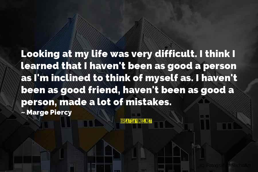 Learned Person Sayings By Marge Piercy: Looking at my life was very difficult. I think I learned that I haven't been