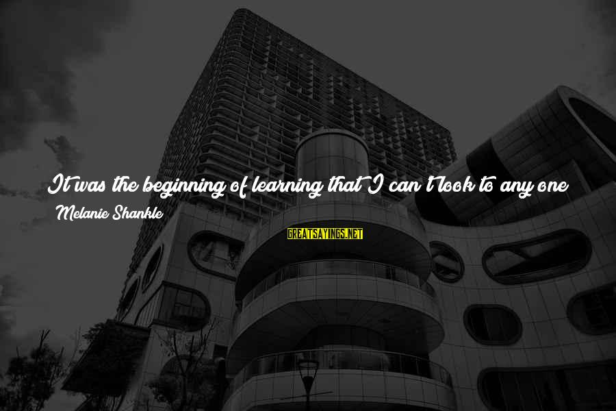 Learned Person Sayings By Melanie Shankle: It was the beginning of learning that I can't look to any one person to