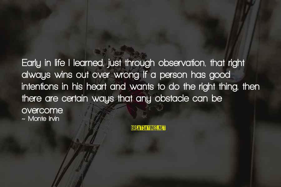 Learned Person Sayings By Monte Irvin: Early in life I learned, just through observation, that right always wins out over wrong.