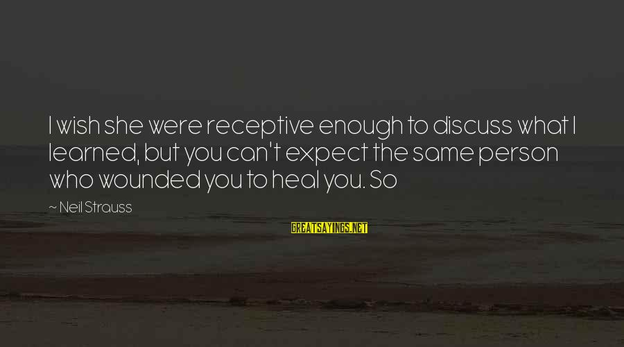 Learned Person Sayings By Neil Strauss: I wish she were receptive enough to discuss what I learned, but you can't expect