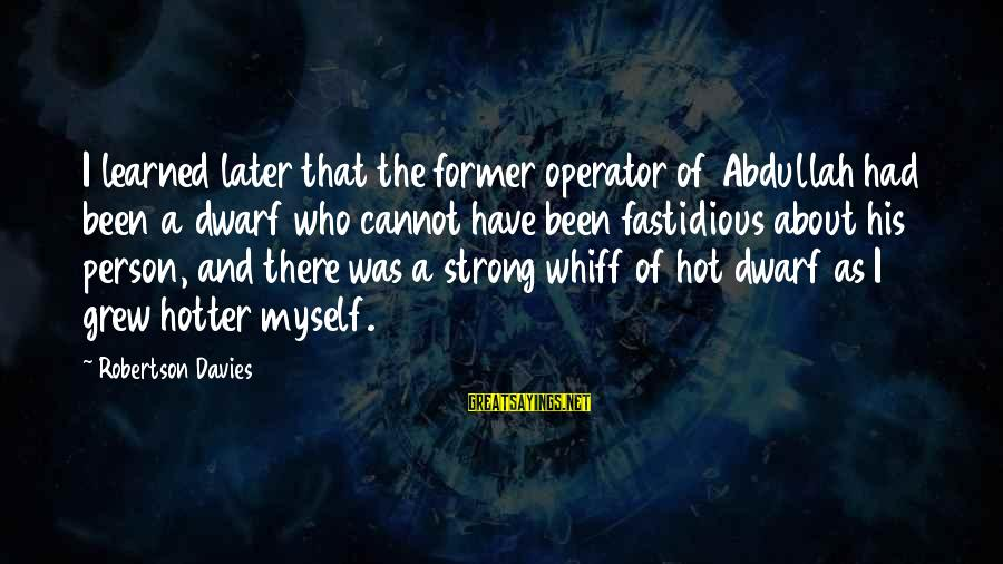Learned Person Sayings By Robertson Davies: I learned later that the former operator of Abdullah had been a dwarf who cannot