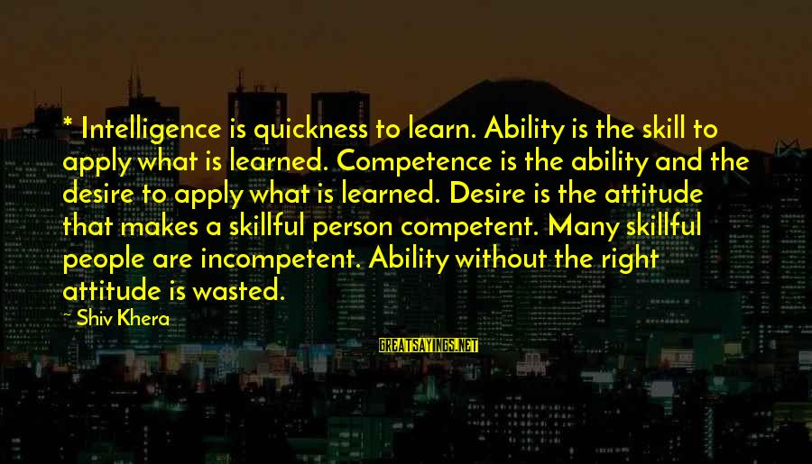 Learned Person Sayings By Shiv Khera: * Intelligence is quickness to learn. Ability is the skill to apply what is learned.