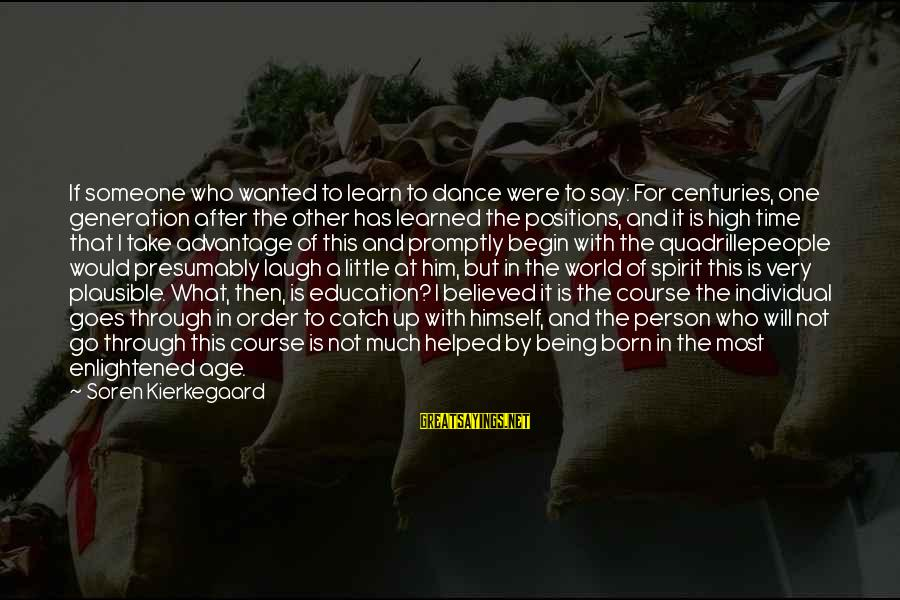 Learned Person Sayings By Soren Kierkegaard: If someone who wanted to learn to dance were to say: For centuries, one generation
