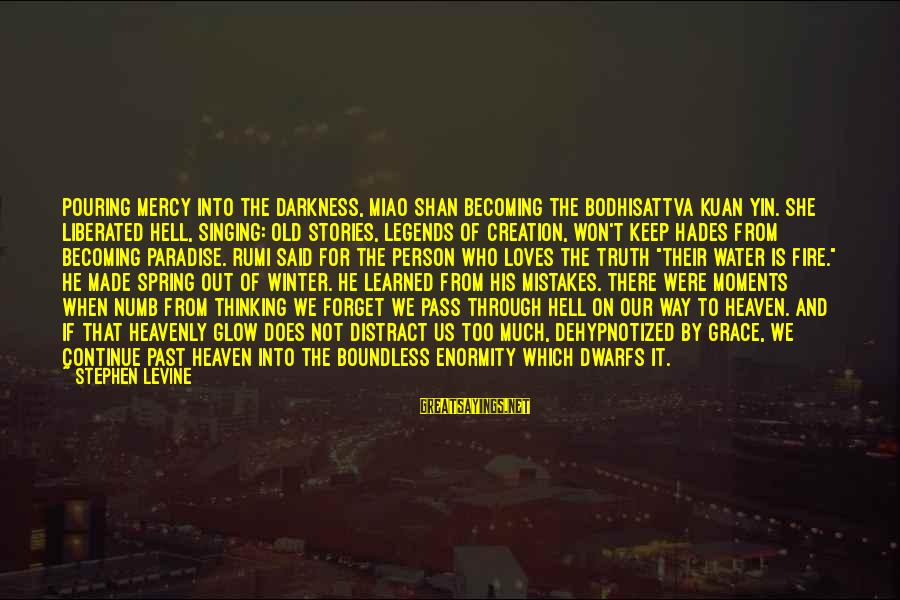 Learned Person Sayings By Stephen Levine: Pouring mercy into the darkness, Miao Shan becoming the bodhisattva Kuan Yin. She liberated hell,