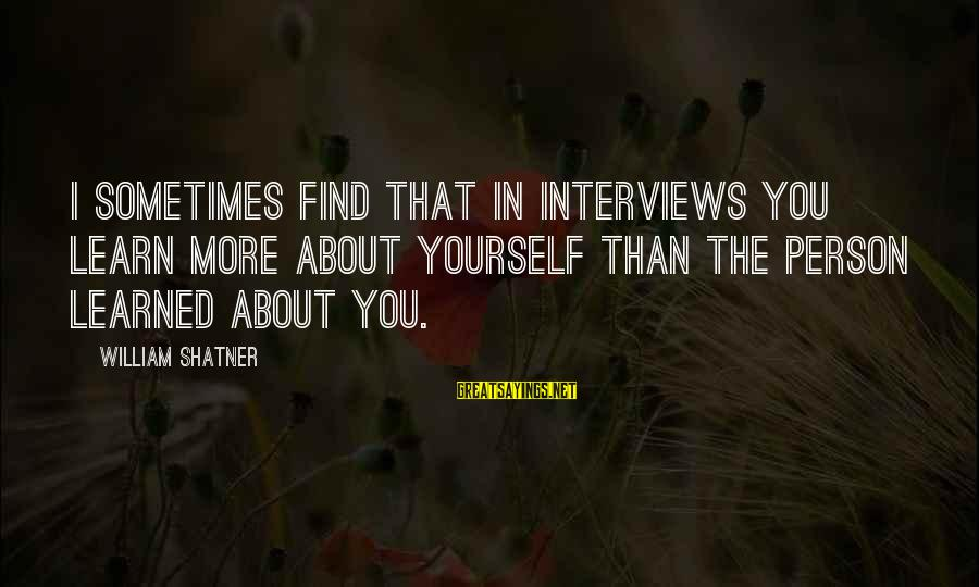 Learned Person Sayings By William Shatner: I sometimes find that in interviews you learn more about yourself than the person learned