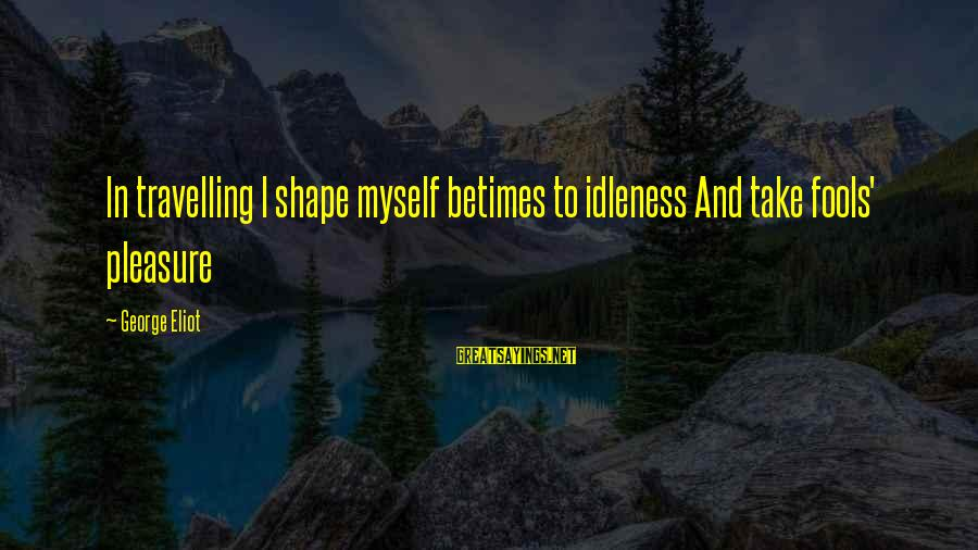 Learning Barriers Sayings By George Eliot: In travelling I shape myself betimes to idleness And take fools' pleasure