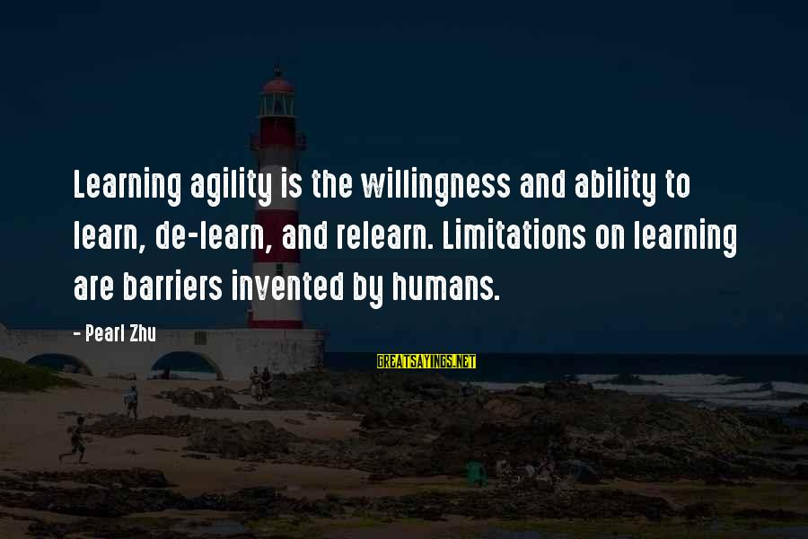 Learning Barriers Sayings By Pearl Zhu: Learning agility is the willingness and ability to learn, de-learn, and relearn. Limitations on learning